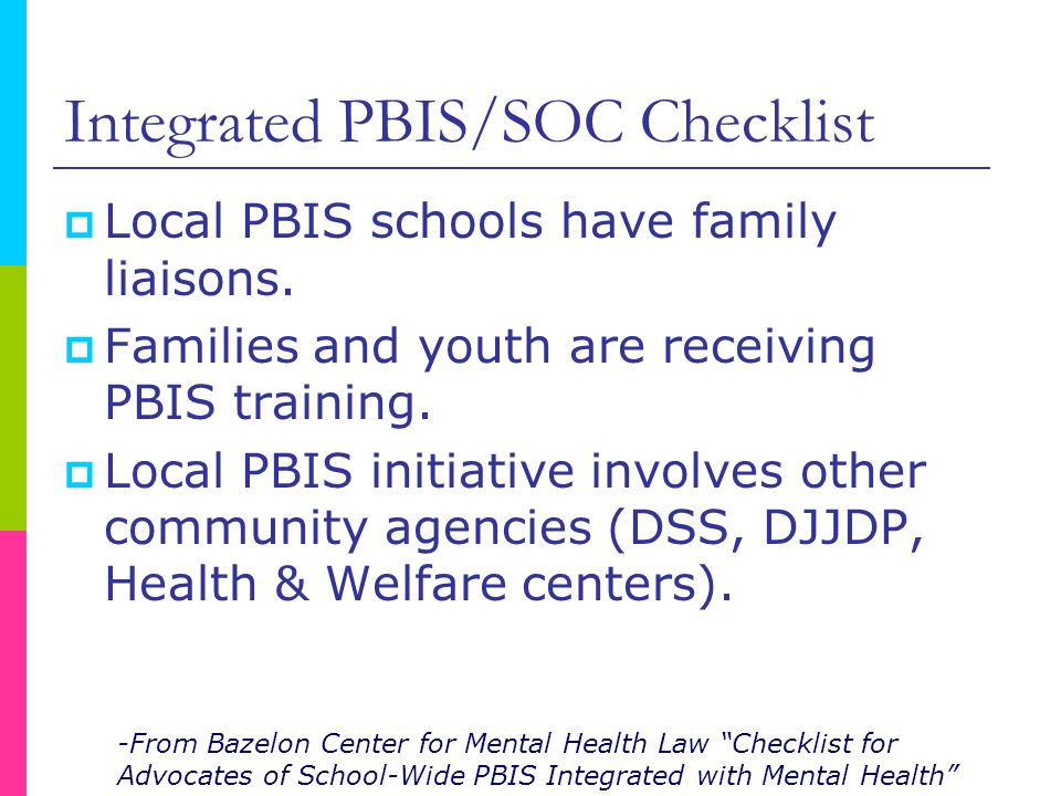 Integrated PBIS/SOC Checklist Local PBIS schools have family liaisons. Families and youth are receiving PBIS training. Local PBIS initiative involves