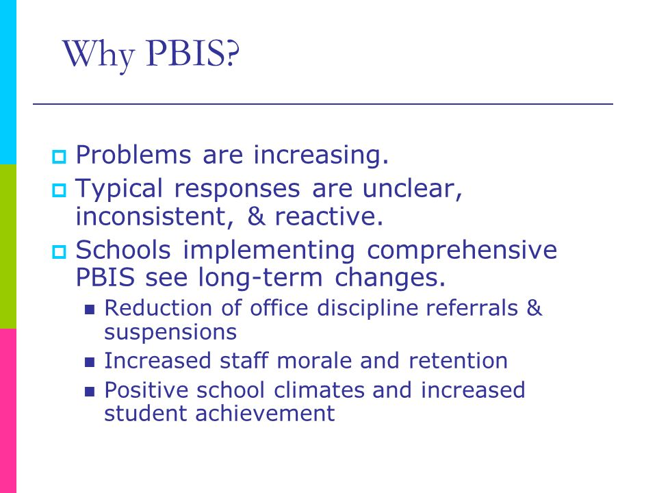 Why PBIS? Problems are increasing. Typical responses are unclear, inconsistent, & reactive. Schools implementing comprehensive PBIS see long-term chan