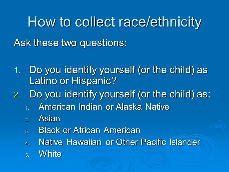 How to collect race/ethnicity Ask these two questions: 1.