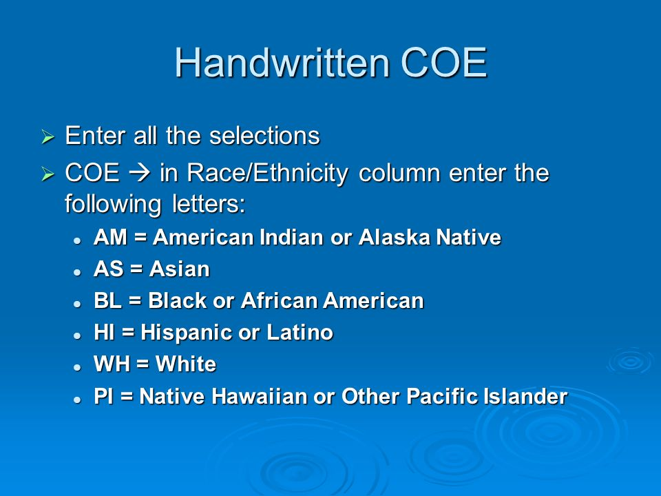 Handwritten COE Enter all the selections Enter all the selections COE in Race/Ethnicity column enter the following letters: COE in Race/Ethnicity column enter the following letters: AM = American Indian or Alaska Native AM = American Indian or Alaska Native AS = Asian AS = Asian BL = Black or African American BL = Black or African American HI = Hispanic or Latino HI = Hispanic or Latino WH = White WH = White PI = Native Hawaiian or Other Pacific Islander PI = Native Hawaiian or Other Pacific Islander