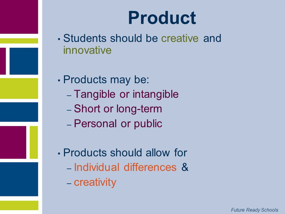 Future Ready Schools Product Students should be creative and innovative Products may be: – Tangible or intangible – Short or long-term – Personal or p