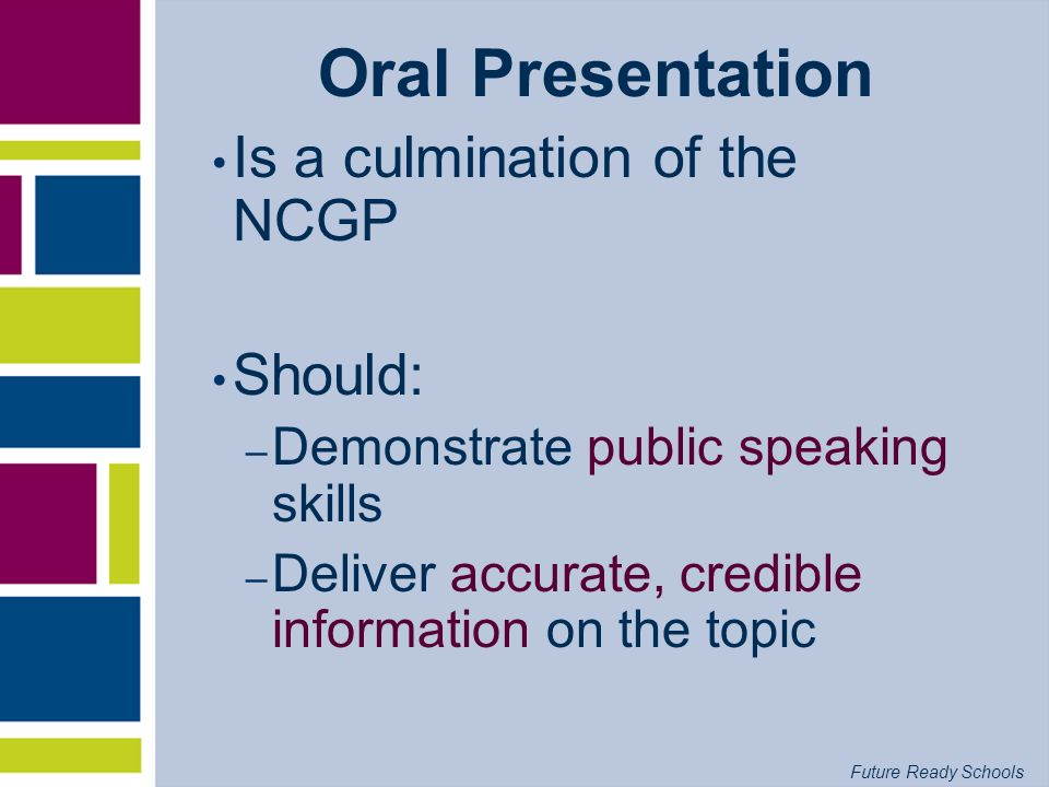 Future Ready Schools Oral Presentation Is a culmination of the NCGP Should: – Demonstrate public speaking skills – Deliver accurate, credible informat