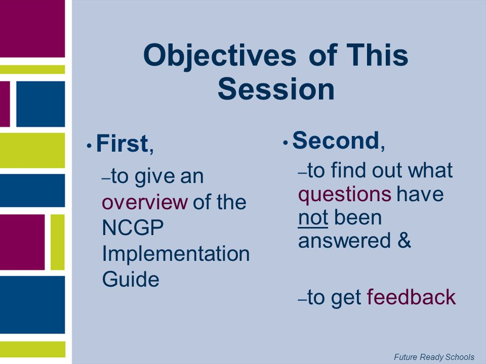 Future Ready Schools Objectives of This Session First, – to give an overview of the NCGP Implementation Guide Second, – to find out what questions hav