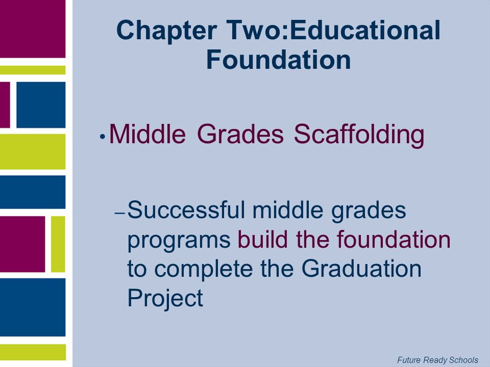 Future Ready Schools Chapter Two:Educational Foundation Middle Grades Scaffolding – Successful middle grades programs build the foundation to complete