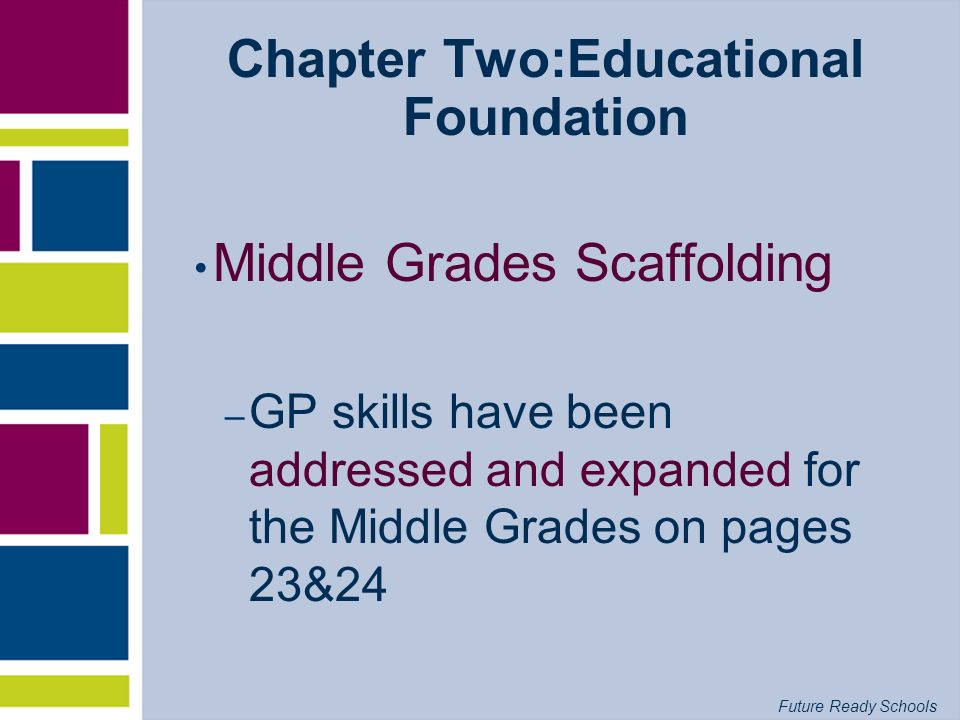 Future Ready Schools Chapter Two:Educational Foundation Middle Grades Scaffolding – GP skills have been addressed and expanded for the Middle Grades o