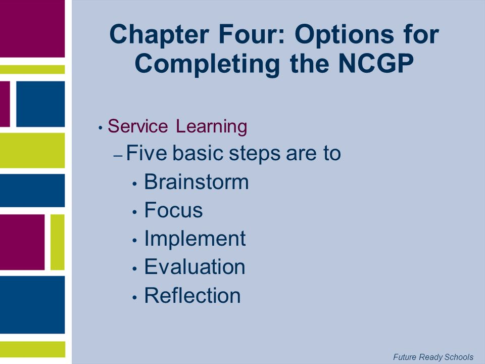 Future Ready Schools Chapter Four: Options for Completing the NCGP Service Learning – Five basic steps are to Brainstorm Focus Implement Evaluation Re
