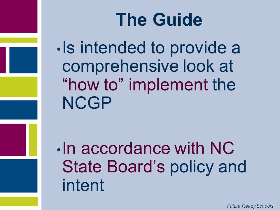Future Ready Schools The Guide Is intended to provide a comprehensive look at how to implement the NCGP In accordance with NC State Boards policy and