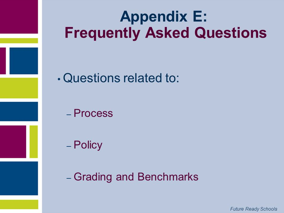 Future Ready Schools Appendix E: Frequently Asked Questions Questions related to: – Process – Policy – Grading and Benchmarks