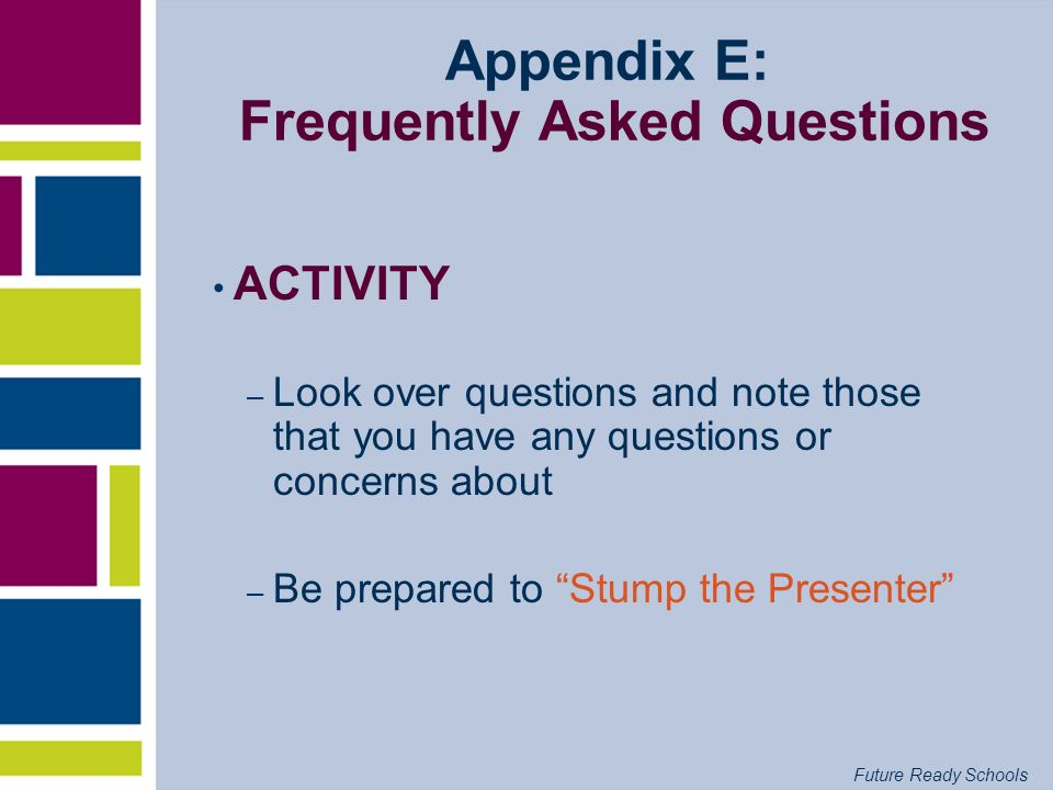 Future Ready Schools Appendix E: Frequently Asked Questions ACTIVITY – Look over questions and note those that you have any questions or concerns abou