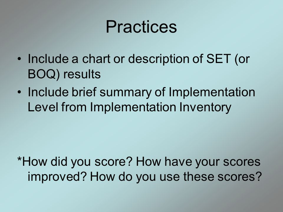 Practices Include a chart or description of SET (or BOQ) results Include brief summary of Implementation Level from Implementation Inventory *How did