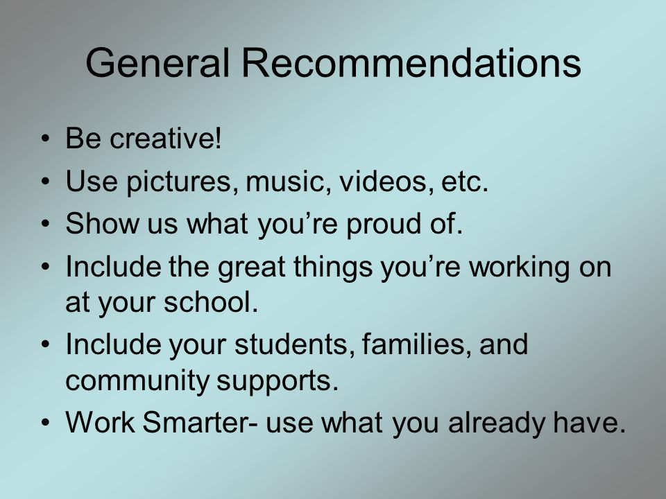 General Recommendations Be creative. Use pictures, music, videos, etc.