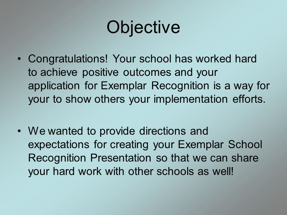Objective Congratulations! Your school has worked hard to achieve positive outcomes and your application for Exemplar Recognition is a way for your to
