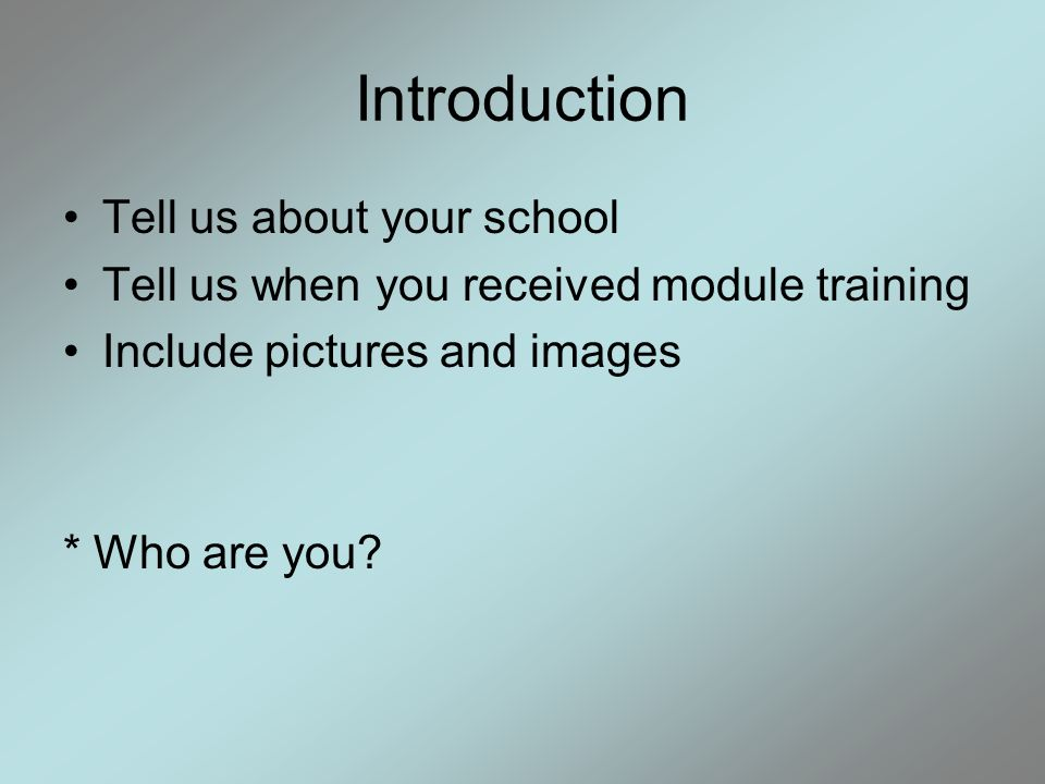 Introduction Tell us about your school Tell us when you received module training Include pictures and images * Who are you?
