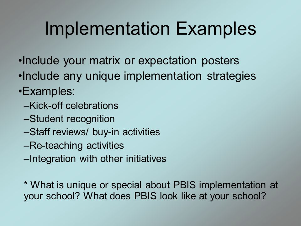 Implementation Examples Include your matrix or expectation posters Include any unique implementation strategies Examples: –Kick-off celebrations –Student recognition –Staff reviews/ buy-in activities –Re-teaching activities –Integration with other initiatives * What is unique or special about PBIS implementation at your school.
