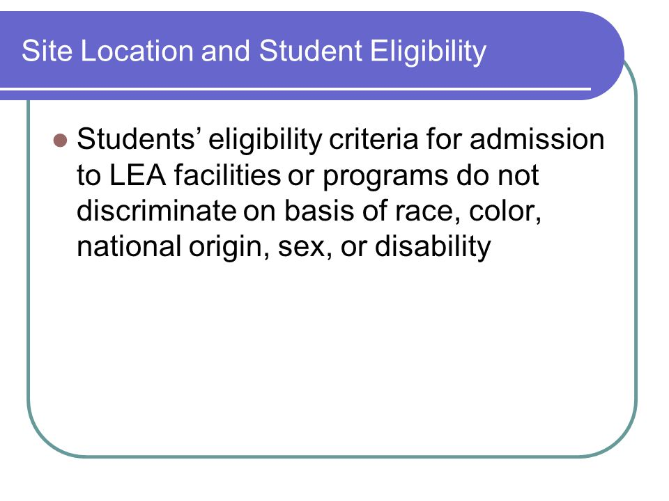 Site Location and Student Eligibility Students eligibility criteria for admission to LEA facilities or programs do not discriminate on basis of race, color, national origin, sex, or disability