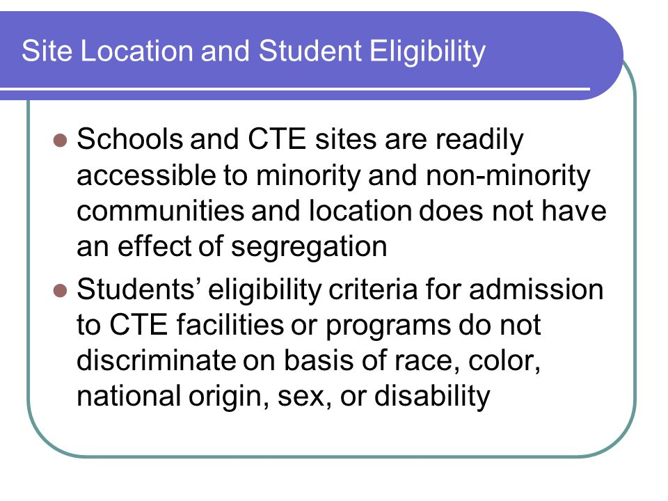 Site Location and Student Eligibility Schools and CTE sites are readily accessible to minority and non-minority communities and location does not have an effect of segregation Students eligibility criteria for admission to CTE facilities or programs do not discriminate on basis of race, color, national origin, sex, or disability