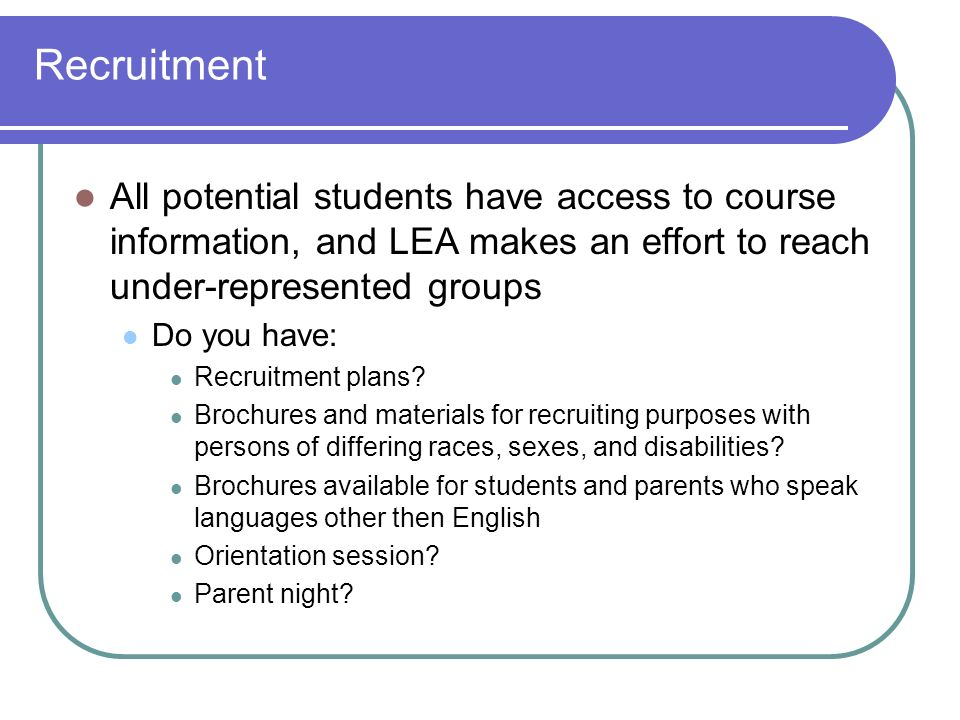 Recruitment All potential students have access to course information, and LEA makes an effort to reach under-represented groups Do you have: Recruitment plans.