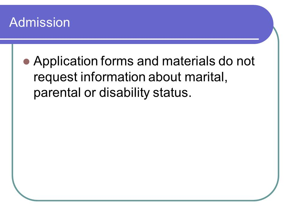Admission Application forms and materials do not request information about marital, parental or disability status.