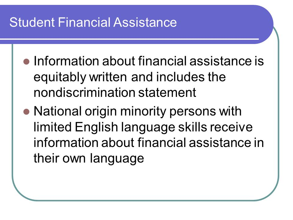Student Financial Assistance Information about financial assistance is equitably written and includes the nondiscrimination statement National origin minority persons with limited English language skills receive information about financial assistance in their own language