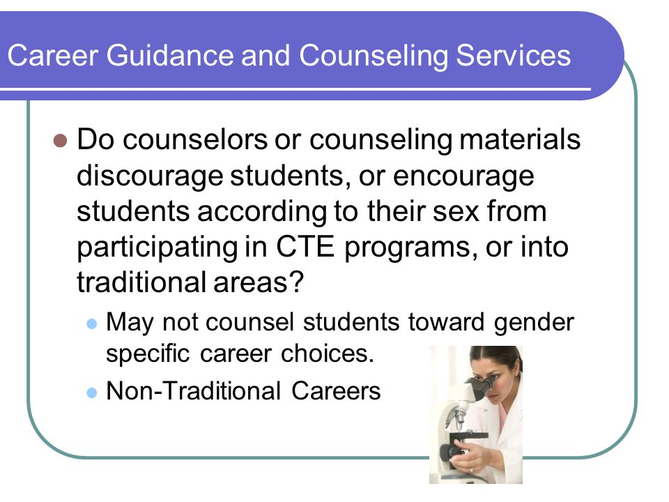 Career Guidance and Counseling Services Do counselors or counseling materials discourage students, or encourage students according to their sex from participating in CTE programs, or into traditional areas.