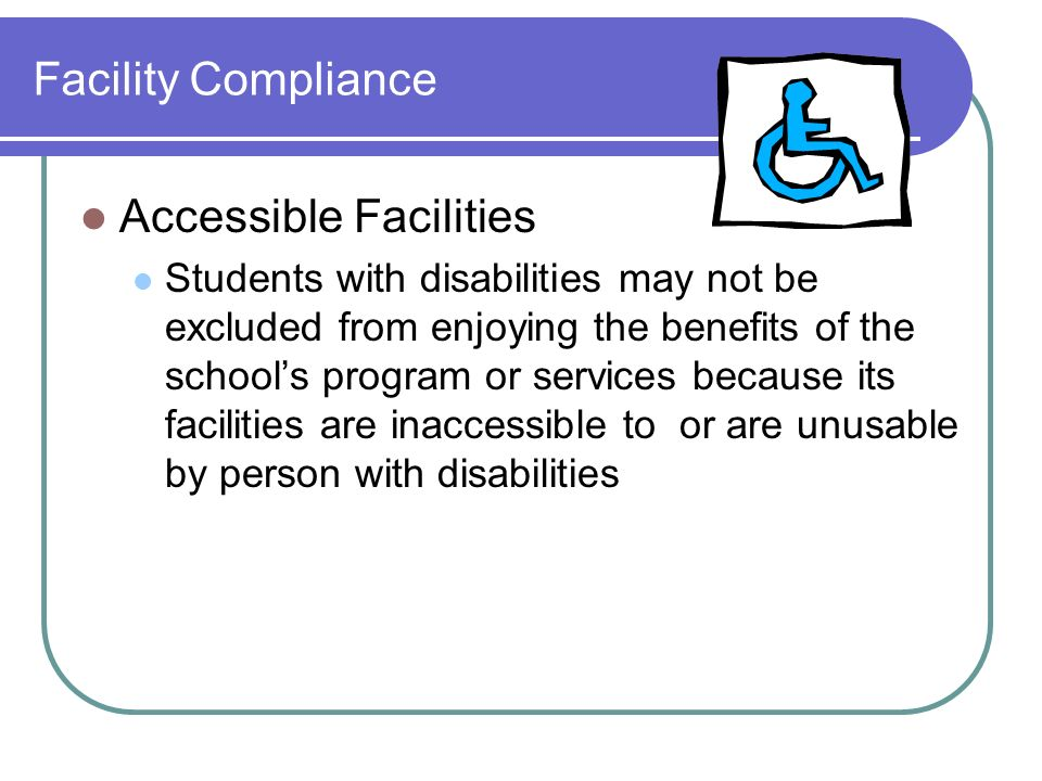 Facility Compliance Accessible Facilities Students with disabilities may not be excluded from enjoying the benefits of the schools program or services because its facilities are inaccessible to or are unusable by person with disabilities
