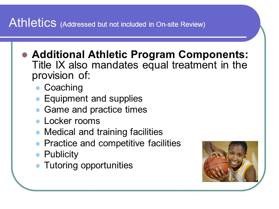 Athletics (Addressed but not included in On-site Review) Additional Athletic Program Components: Title IX also mandates equal treatment in the provision of: Coaching Equipment and supplies Game and practice times Locker rooms Medical and training facilities Practice and competitive facilities Publicity Tutoring opportunities