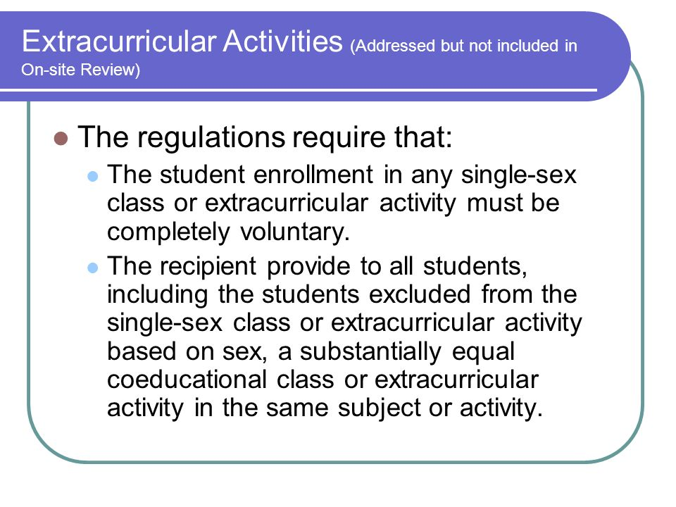 Extracurricular Activities (Addressed but not included in On-site Review) The regulations require that: The student enrollment in any single-sex class or extracurricular activity must be completely voluntary.