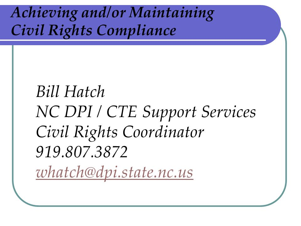 Achieving and/or Maintaining Civil Rights Compliance Bill Hatch NC DPI / CTE Support Services Civil Rights Coordinator 919.807.3872 whatch@dpi.state.nc.us