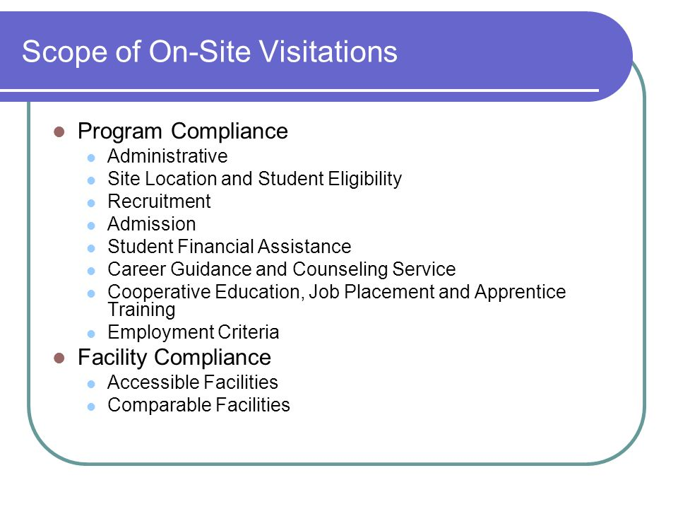 Scope of On-Site Visitations Program Compliance Administrative Site Location and Student Eligibility Recruitment Admission Student Financial Assistance Career Guidance and Counseling Service Cooperative Education, Job Placement and Apprentice Training Employment Criteria Facility Compliance Accessible Facilities Comparable Facilities