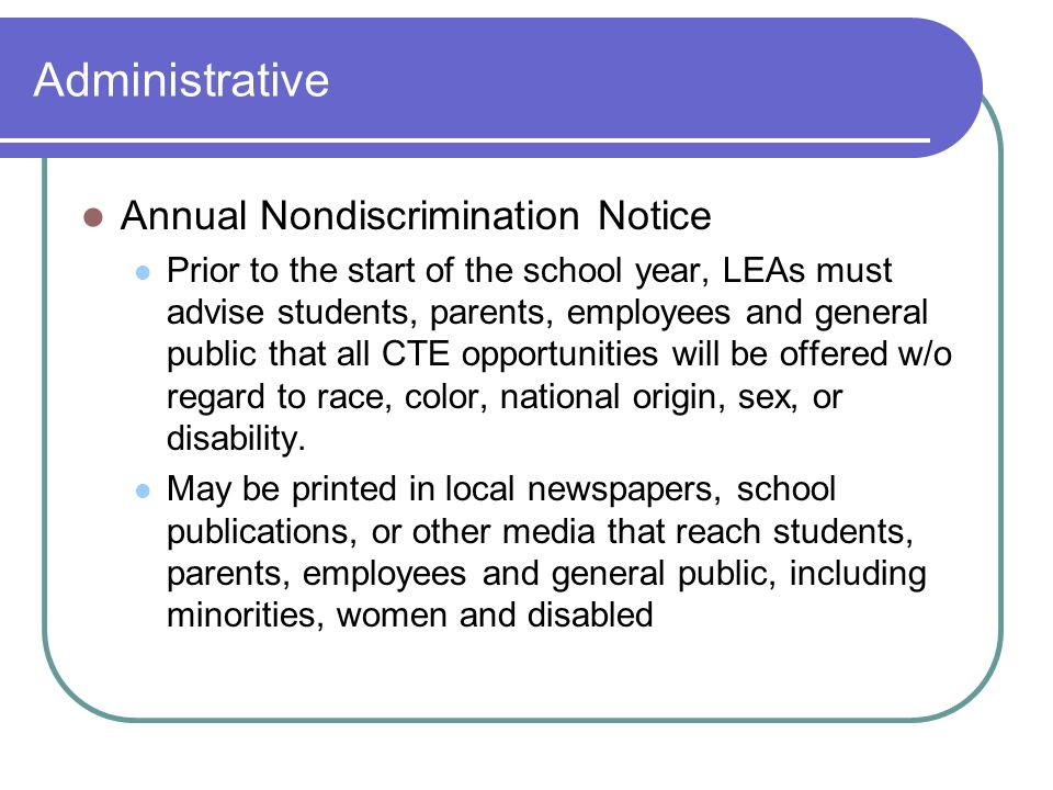 Administrative Annual Nondiscrimination Notice Prior to the start of the school year, LEAs must advise students, parents, employees and general public that all CTE opportunities will be offered w/o regard to race, color, national origin, sex, or disability.