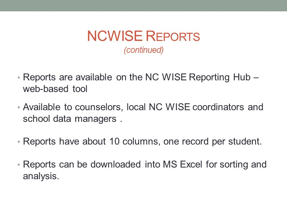 NCWISE R EPORTS (continued) Reports are available on the NC WISE Reporting Hub – web-based tool Available to counselors, local NC WISE coordinators an