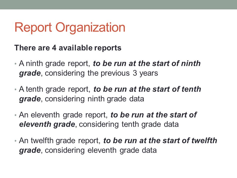 Report Organization There are 4 available reports A ninth grade report, to be run at the start of ninth grade, considering the previous 3 years A tent