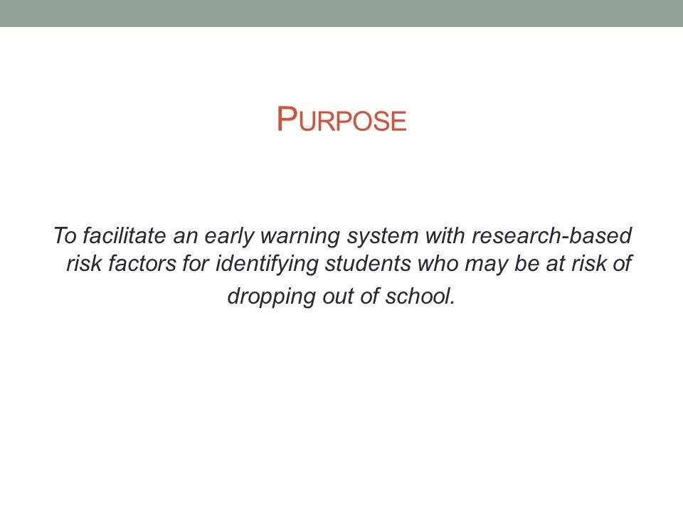 P URPOSE To facilitate an early warning system with research-based risk factors for identifying students who may be at risk of dropping out of school.