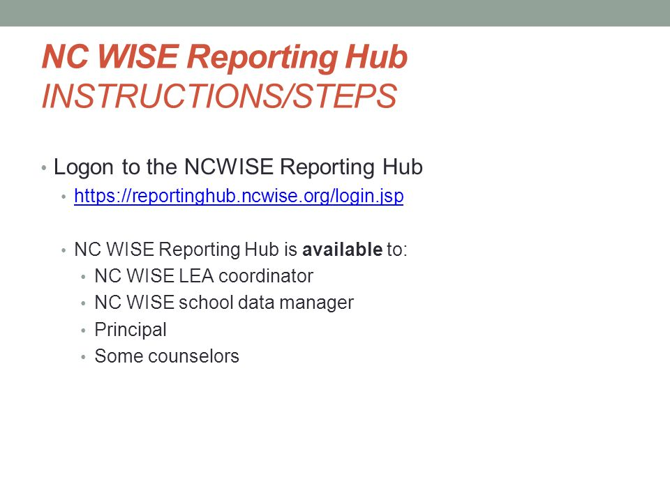 NC WISE Reporting Hub INSTRUCTIONS/STEPS Logon to the NCWISE Reporting Hub https://reportinghub.ncwise.org/login.jsp NC WISE Reporting Hub is availabl