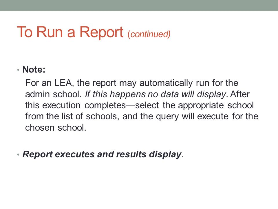 To Run a Report (continued) Note: For an LEA, the report may automatically run for the admin school. If this happens no data will display. After this