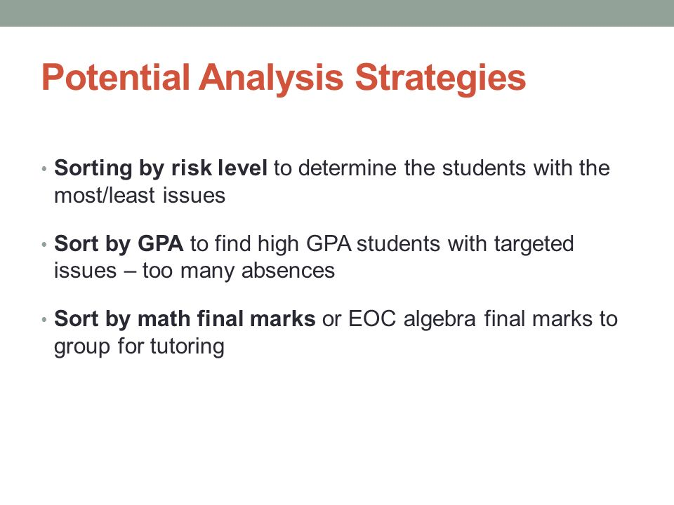 Potential Analysis Strategies Sorting by risk level to determine the students with the most/least issues Sort by GPA to find high GPA students with ta