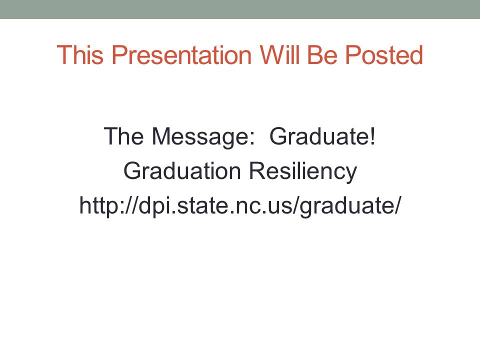 This Presentation Will Be Posted The Message: Graduate! Graduation Resiliency http://dpi.state.nc.us/graduate/