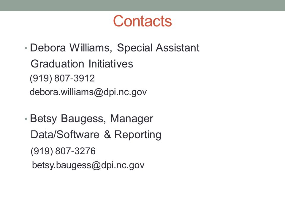 Contacts Debora Williams, Special Assistant Graduation Initiatives (919) 807-3912 debora.williams@dpi.nc.gov Betsy Baugess, Manager Data/Software & Re