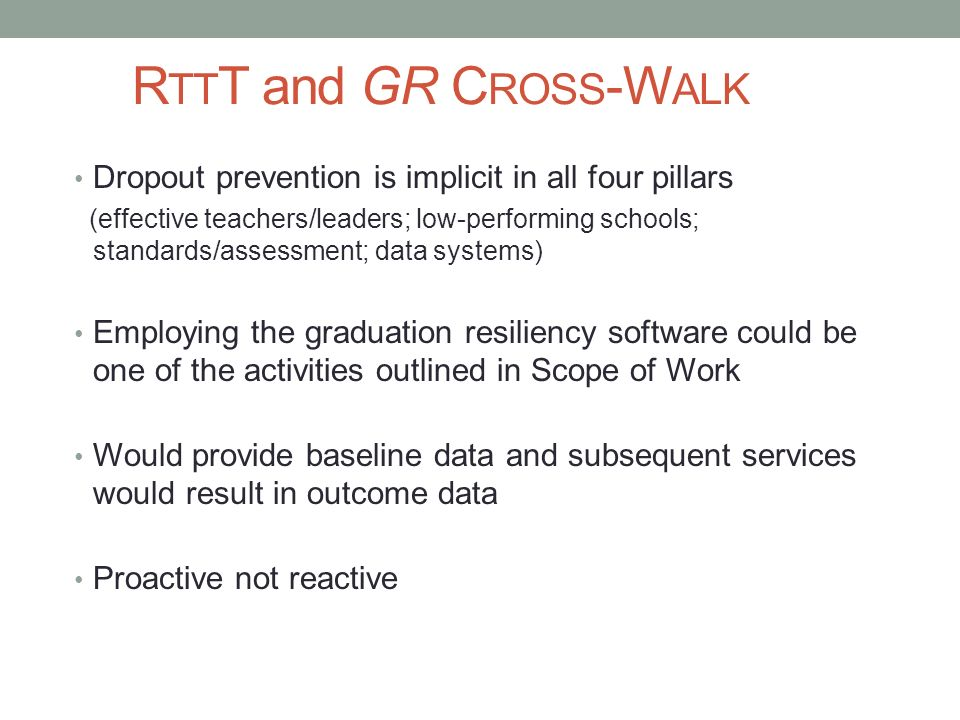 R TT T and GR C ROSS -W ALK Dropout prevention is implicit in all four pillars (effective teachers/leaders; low-performing schools; standards/assessme