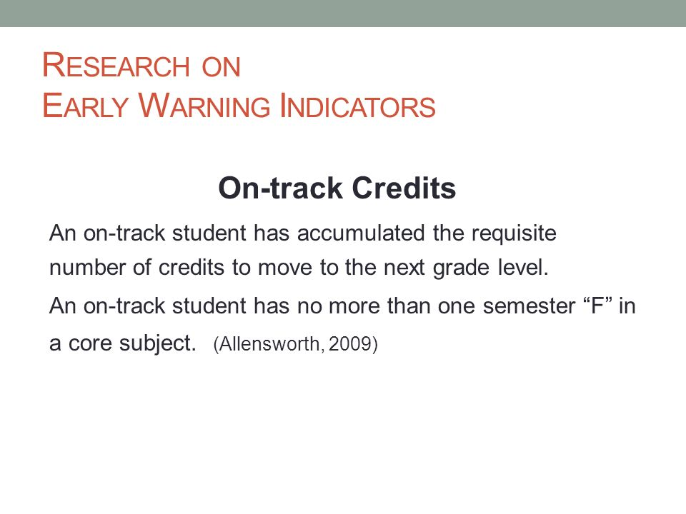 R ESEARCH ON E ARLY W ARNING I NDICATORS On-track Credits An on-track student has accumulated the requisite number of credits to move to the next grad