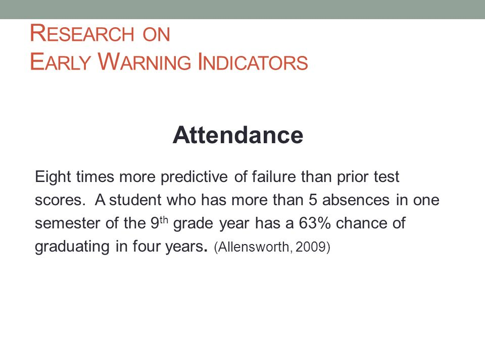 R ESEARCH ON E ARLY W ARNING I NDICATORS Attendance Eight times more predictive of failure than prior test scores. A student who has more than 5 absen