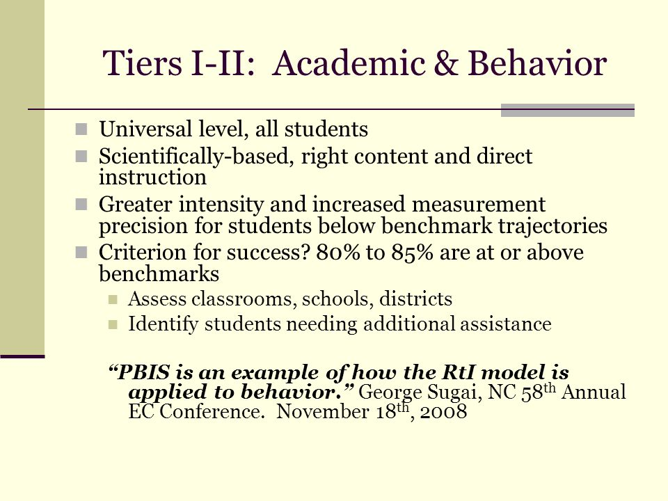 Tiers I-II: Academic & Behavior Universal level, all students Scientifically-based, right content and direct instruction Greater intensity and increas