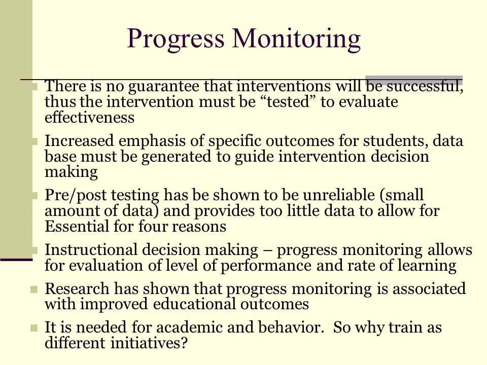 Progress Monitoring There is no guarantee that interventions will be successful, thus the intervention must be tested to evaluate effectiveness Increa