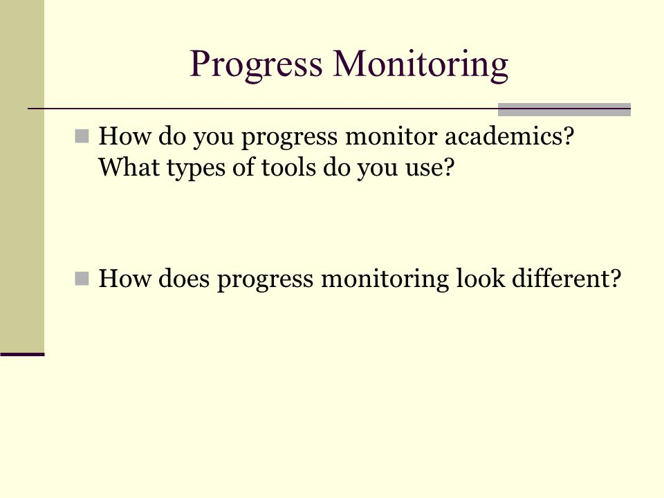 Progress Monitoring How do you progress monitor academics? What types of tools do you use? How does progress monitoring look different?
