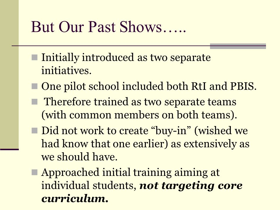 But Our Past Shows….. Initially introduced as two separate initiatives. One pilot school included both RtI and PBIS. Therefore trained as two separate