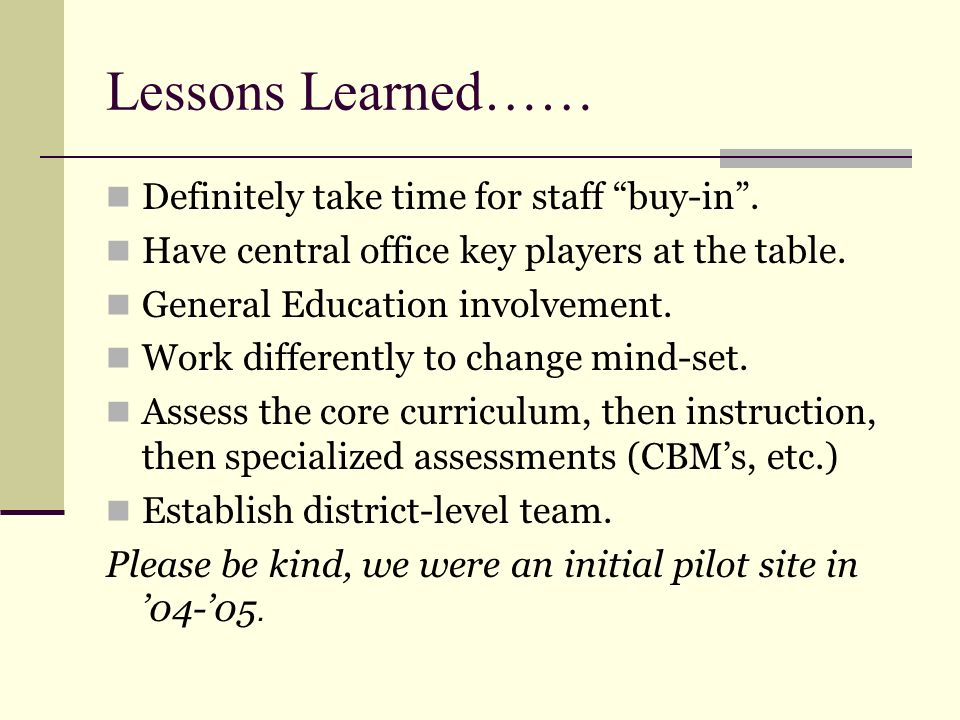 Lessons Learned…… Definitely take time for staff buy-in. Have central office key players at the table. General Education involvement. Work differently