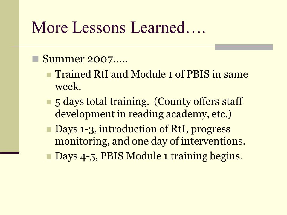 More Lessons Learned…. Summer 2007….. Trained RtI and Module 1 of PBIS in same week. 5 days total training. (County offers staff development in readin