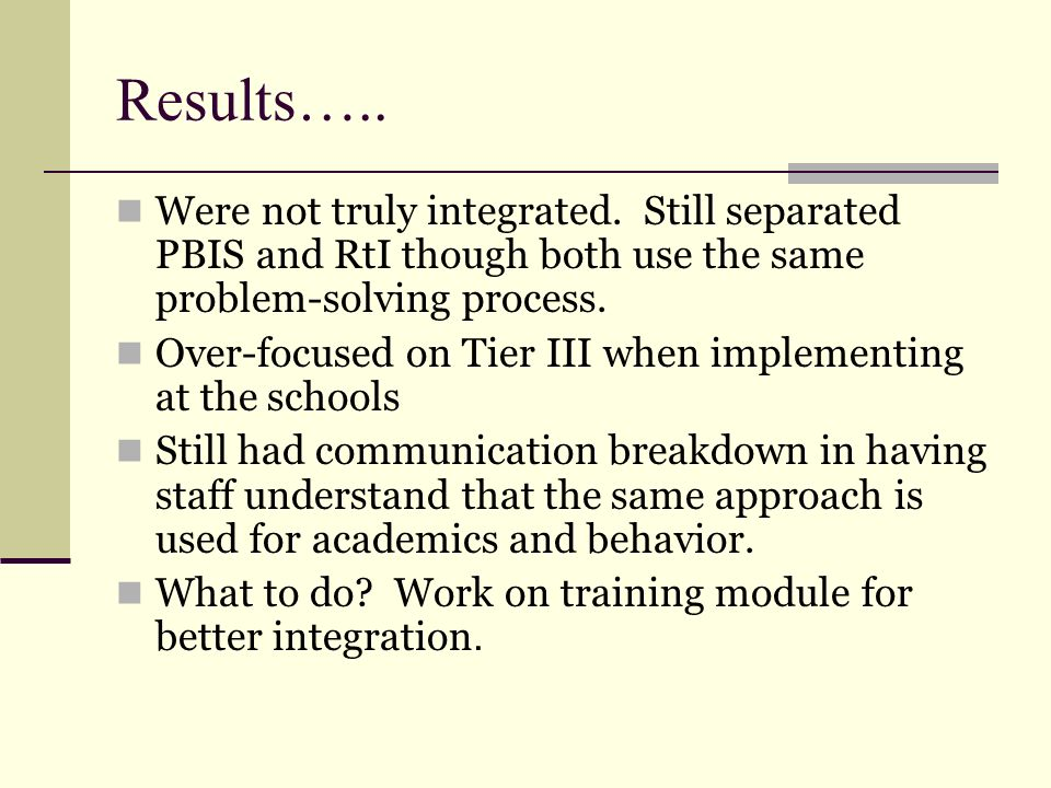 Results….. Were not truly integrated. Still separated PBIS and RtI though both use the same problem-solving process. Over-focused on Tier III when imp