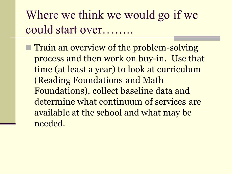 Where we think we would go if we could start over…….. Train an overview of the problem-solving process and then work on buy-in. Use that time (at leas
