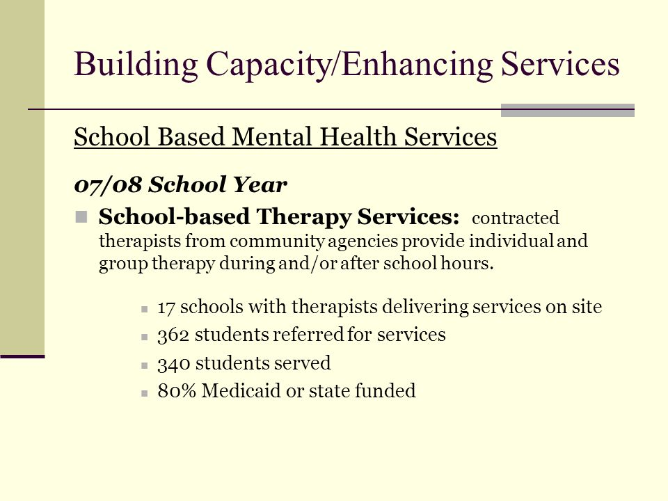Building Capacity/Enhancing Services School Based Mental Health Services 07/08 School Year School-based Therapy Services: contracted therapists from c